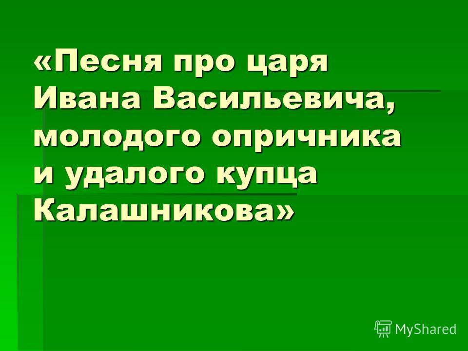 «Песня про царя Ивана Васильевича, молодого опричника и удалого купца Калашникова»