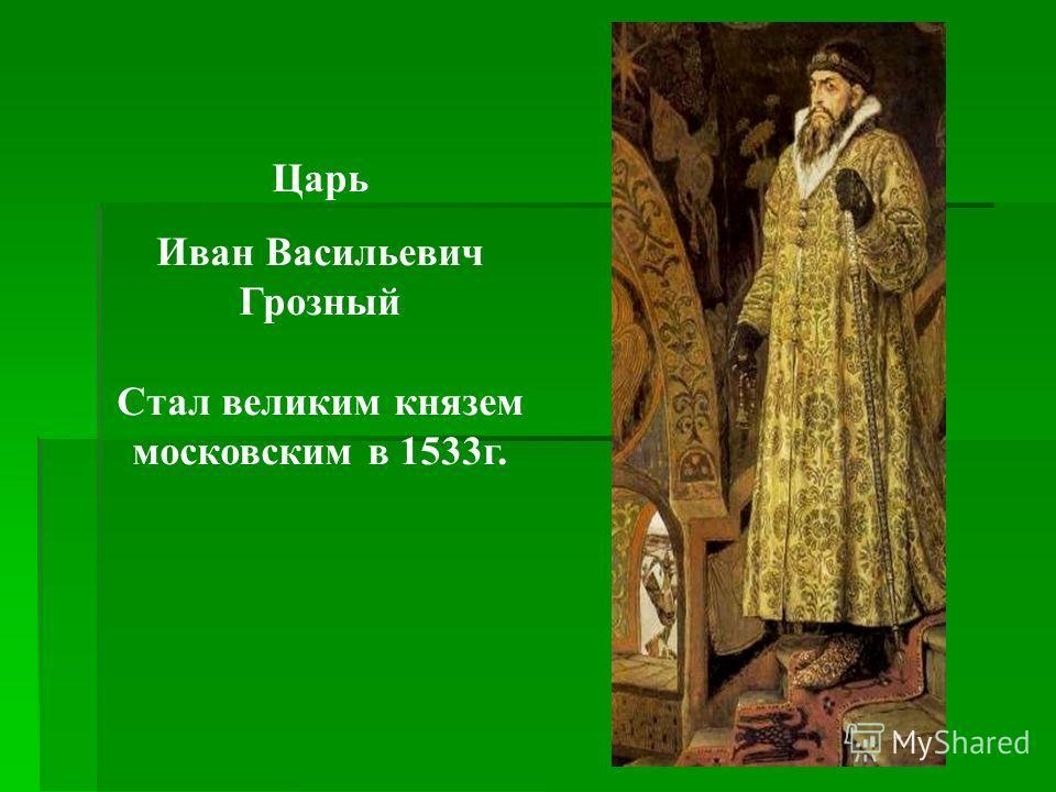 Царь Иван Васильевич Грозный Стал великим князем московским в 1533г.
