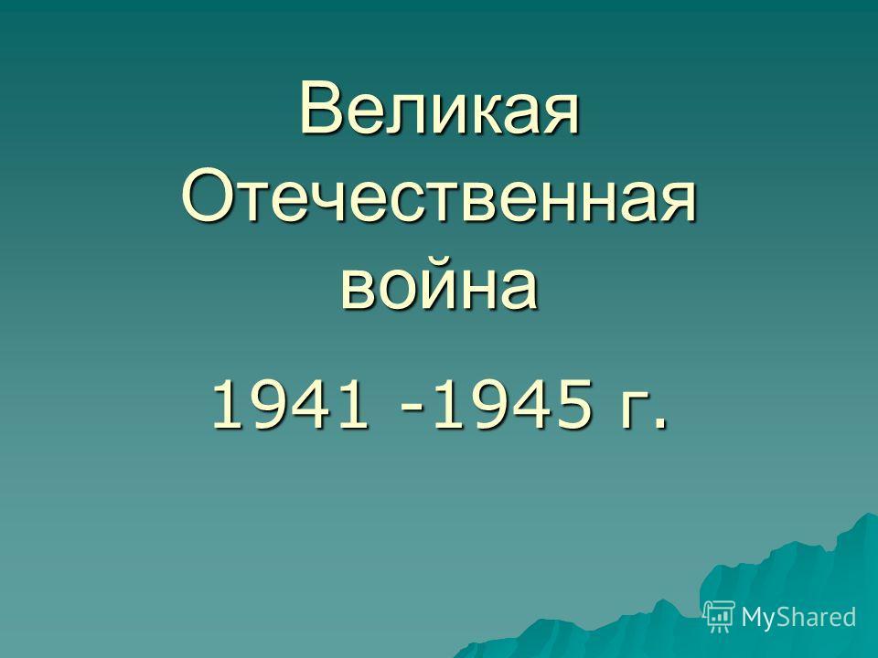 Великая Отечественная война 1941 -1945 г.
