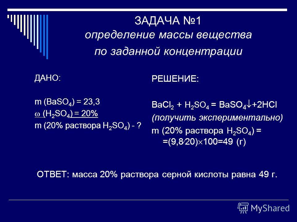 ЗАДАЧА 1 определение массы вещества по заданной концентрации ДАНО: m (BaSO 4 ) = 23,3 (H 2 SO 4 ) = 20% m (20% раствора H 2 SO 4 ) - ? РЕШЕНИЕ: BaCl 2 + H 2 SO 4 = BaSO 4 +2HCl (получить экспериментально) m (20% раствора H 2 SO 4 ) = =(9,8 20) 100=49
