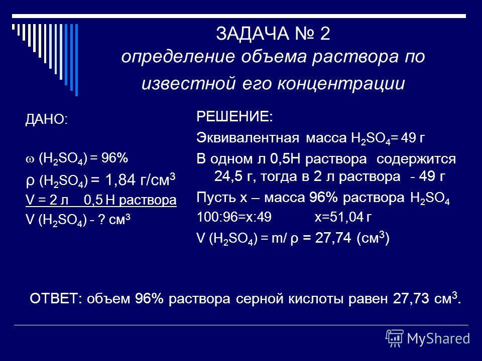 ЗАДАЧА 2 определение объема раствора по известной его концентрации ДАНО: (H 2 SO 4 ) = 96% ρ (H 2 SO 4 ) = 1,84 г/см 3 V = 2 л 0,5 Н раствора V (H 2 SO 4 ) - ? см 3 РЕШЕНИЕ: Эквивалентная масса H 2 SO 4 = 49 г В одном л 0,5Н раствора содержится 24,5