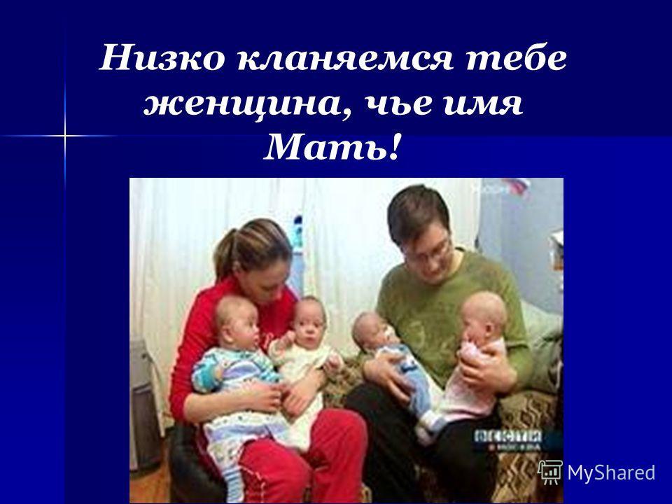 Низко кланяемся тебе женщина, чье имя Мать!