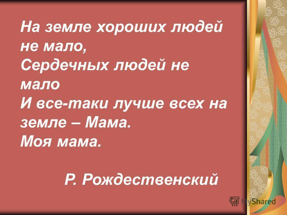 На земле хороших людей не мало, Сердечных людей не мало И все-таки лучше всех на земле – Мама. Моя мама. Р. Рождественский