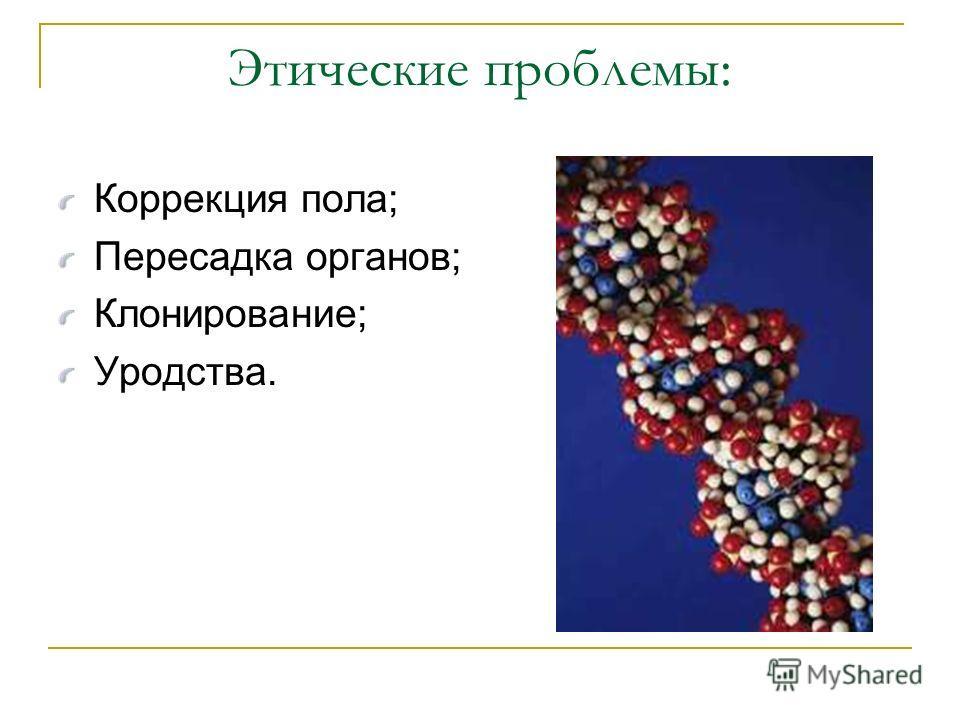 Этические проблемы: Коррекция пола; Пересадка органов; Клонирование; Уродства.