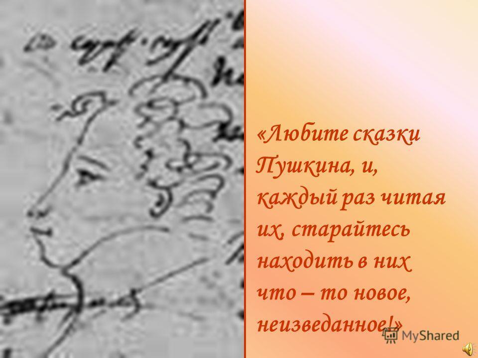 «Любите сказки Пушкина, и, каждый раз читая их, старайтесь находить в них что – то новое, неизведанное!»