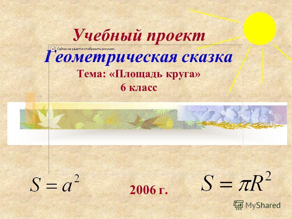 Учебный проект Геометрическая сказка Тема: «Площадь круга» 6 класс 2006 г.