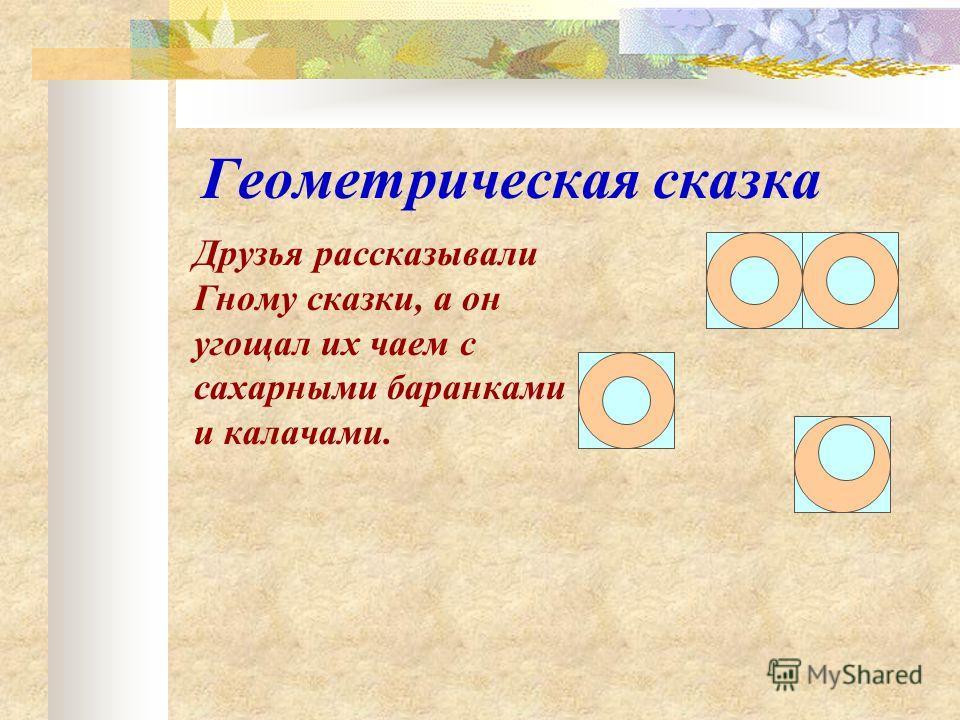 Геометрическая сказка Друзья рассказывали Гному сказки, а он угощал их чаем с сахарными баранками и калачами.