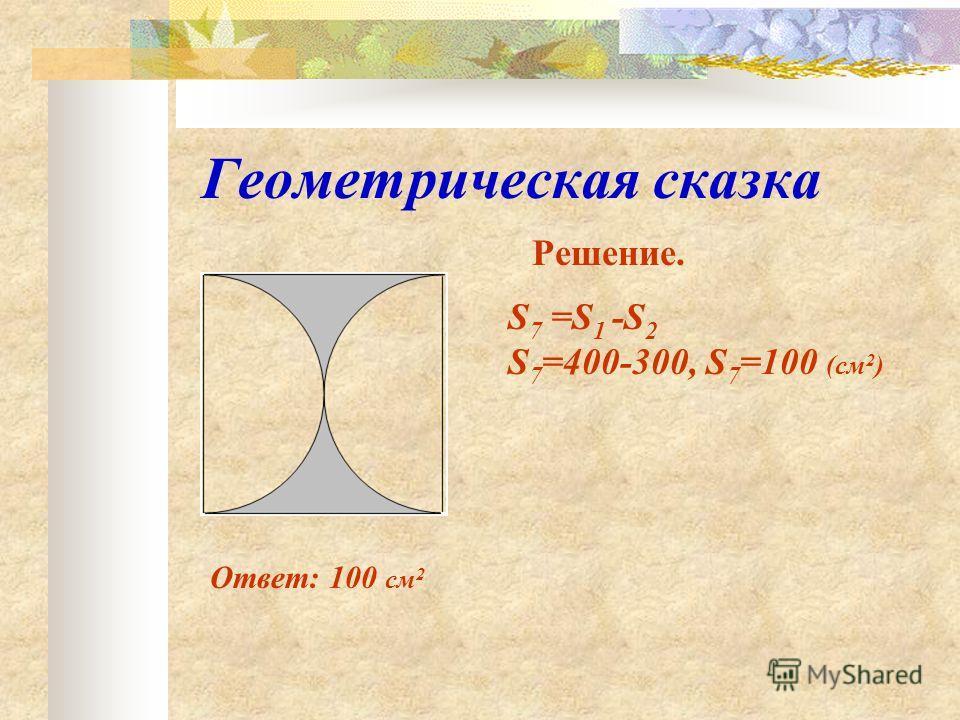 Геометрическая сказка Решение. Ответ: 100 см 2 S 7 =S 1 -S 2 S 7 =400-300, S 7 =100 (см 2 )