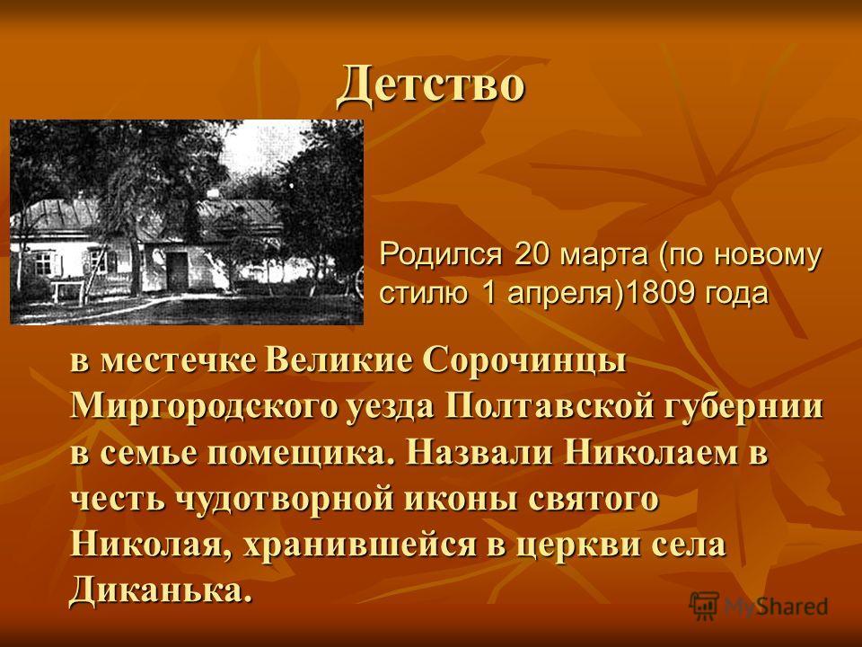 Детство в местечке Великие Сорочинцы Миргородского уезда Полтавской губернии в семье помещика. Назвали Николаем в честь чудотворной иконы святого Николая, хранившейся в церкви села Диканька. Родился 20 марта (по новому стилю 1 апреля)1809 года