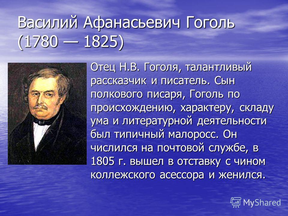Василий Афанасьевич Гоголь (1780 1825) Отец Н.В. Гоголя, талантливый рассказчик и писатель. Сын полкового писаря, Гоголь по происхождению, характеру, складу ума и литературной деятельности был типичный малоросс. Он числился на почтовой службе, в 1805
