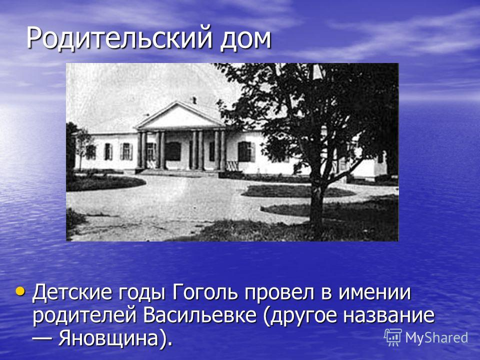 Родительский дом Детские годы Гоголь провел в имении родителей Васильевке (другое название Яновщина). Детские годы Гоголь провел в имении родителей Васильевке (другое название Яновщина).