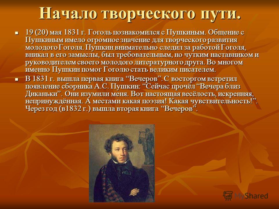Начало творческого пути. 19 (20) мая 1831 г. Гоголь познакомился с Пушкиным. Общение с Пушкиным имело огромное значение для творческого развития молодого Гоголя. Пушкин внимательно следил за работой Гоголя, вникал в его замыслы, был требовательным, н