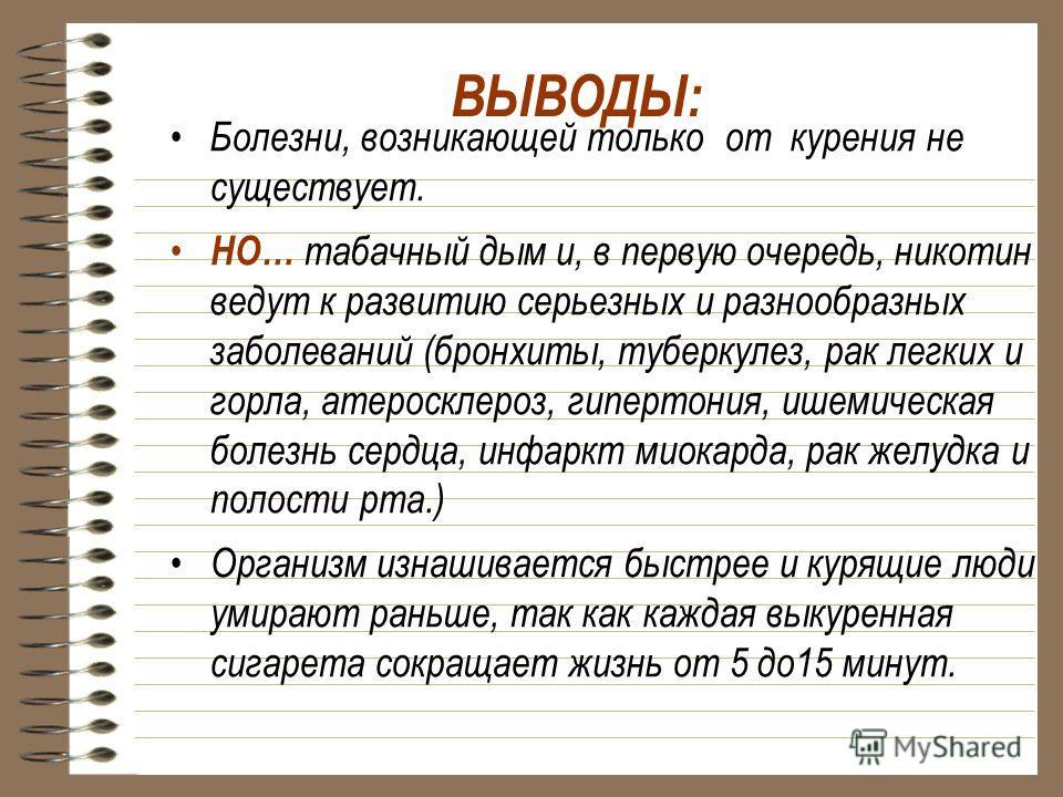 ВЫВОДЫ: Болезни, возникающей только от курения не существует. НО… табачный дым и, в первую очередь, никотин ведут к развитию серьезных и разнообразных заболеваний (бронхиты, туберкулез, рак легких и горла, атеросклероз, гипертония, ишемическая болезн