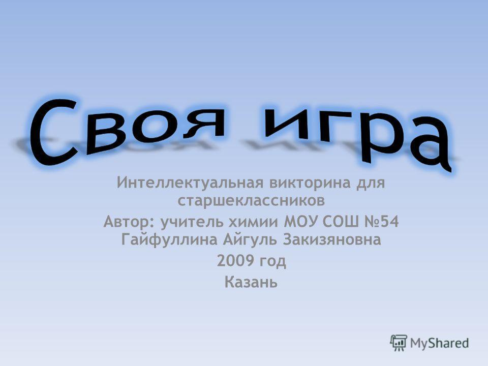 Интеллектуальная викторина для старшеклассников Автор: учитель химии МОУ СОШ 54 Гайфуллина Айгуль Закизяновна 2009 год Казань