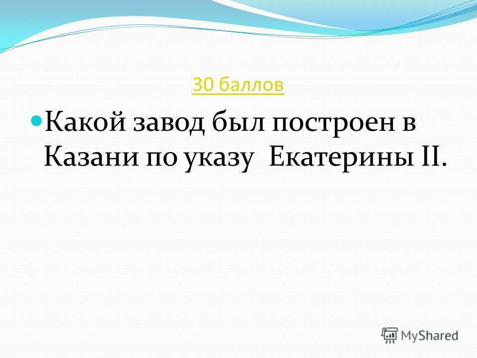 30 баллов Какой завод был построен в Казани по указу Екатерины II.