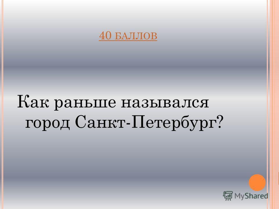 40 БАЛЛОВ Как раньше назывался город Санкт-Петербург?