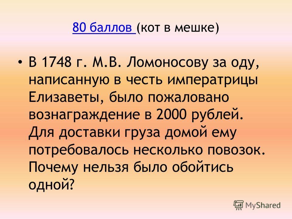 80 баллов 80 баллов (кот в мешке) В 1748 г. М.В. Ломоносову за оду, написанную в честь императрицы Елизаветы, было пожаловано вознаграждение в 2000 рублей. Для доставки груза домой ему потребовалось несколько повозок. Почему нельзя было обойтись одно