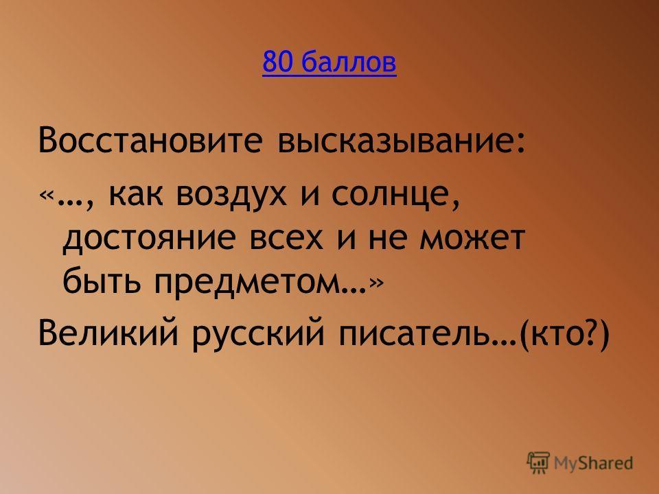 80 баллов Восстановите высказывание: «…, как воздух и солнце, достояние всех и не может быть предметом…» Великий русский писатель…(кто?)