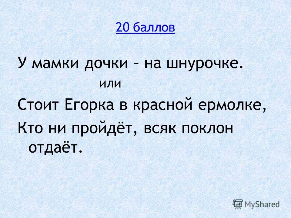 20 баллов У мамки дочки – на шнурочке. или Стоит Егорка в красной ермолке, Кто ни пройдёт, всяк поклон отдаёт.
