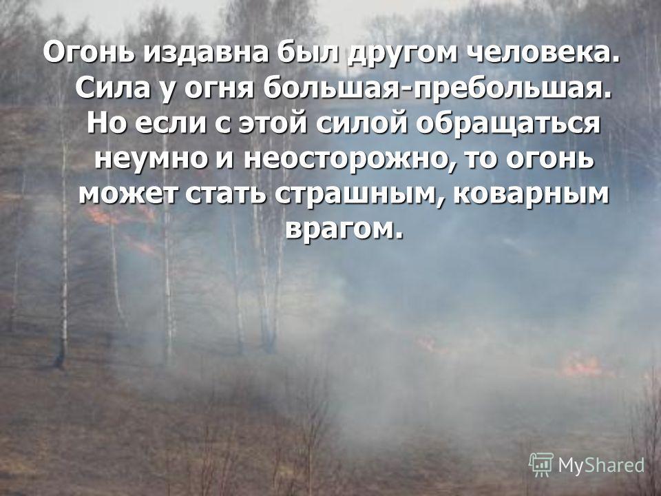 Огонь издавна был другом человека. Сила у огня большая-пребольшая. Но если с этой силой обращаться неумно и неосторожно, то огонь может стать страшным, коварным врагом.