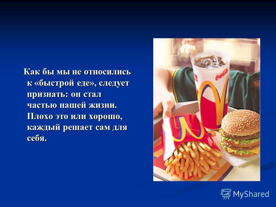 Как бы мы не относились к «быстрой еде», следует признать: он стал частью нашей жизни. Плохо это или хорошо, каждый решает сам для себя. Как бы мы не относились к «быстрой еде», следует признать: он стал частью нашей жизни. Плохо это или хорошо, кажд