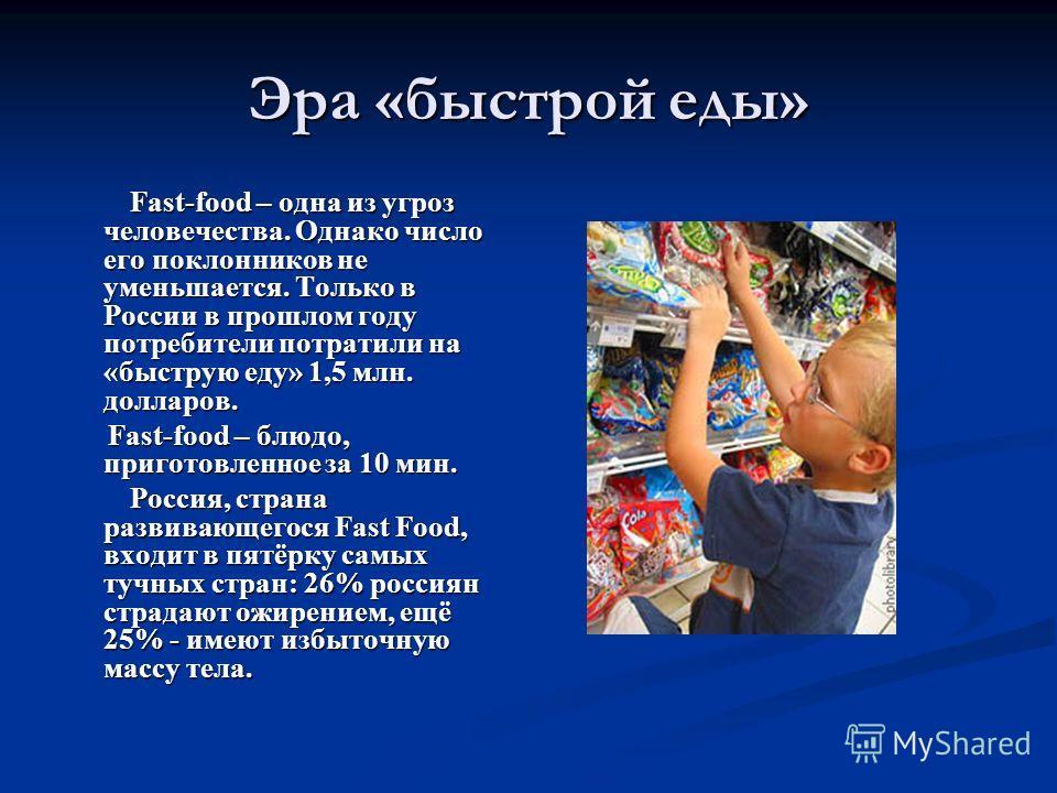 Эра «быстрой еды» Fast-food – одна из угроз человечества. Однако число его поклонников не уменьшается. Только в России в прошлом году потребители потратили на «быструю еду» 1,5 млн. долларов. Fast-food – одна из угроз человечества. Однако число его п
