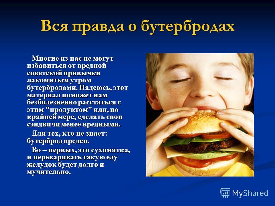 Вся правда о бутербродах Многие из нас не могут избавиться от вредной советской привычки лакомиться утром бутербродами. Надеюсь, этот материал поможет нам безболезненно расстаться с этим