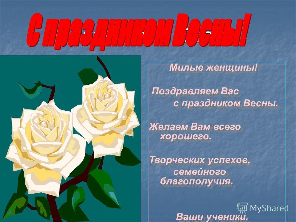 С праздником Весны! Милые женщины! Поздравляем Вас с праздником Весны. Желаем Вам всего хорошего. Творческих успехов, семейного благополучия. Ваши ученики. Милые женщины! Поздравляем Вас с праздником Весны. Желаем Вам всего хорошего. Творческих успех