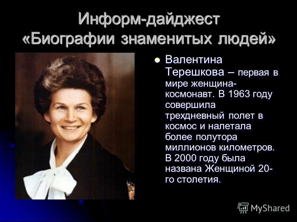 Информ-дайджест «Биографии знаменитых людей» Валентина Терешкова – первая в мире женщина- космонавт. В 1963 году совершила трехдневный полет в космос и налетала более полутора миллионов километров. В 2000 году была названа Женщиной 20- го столетия. В