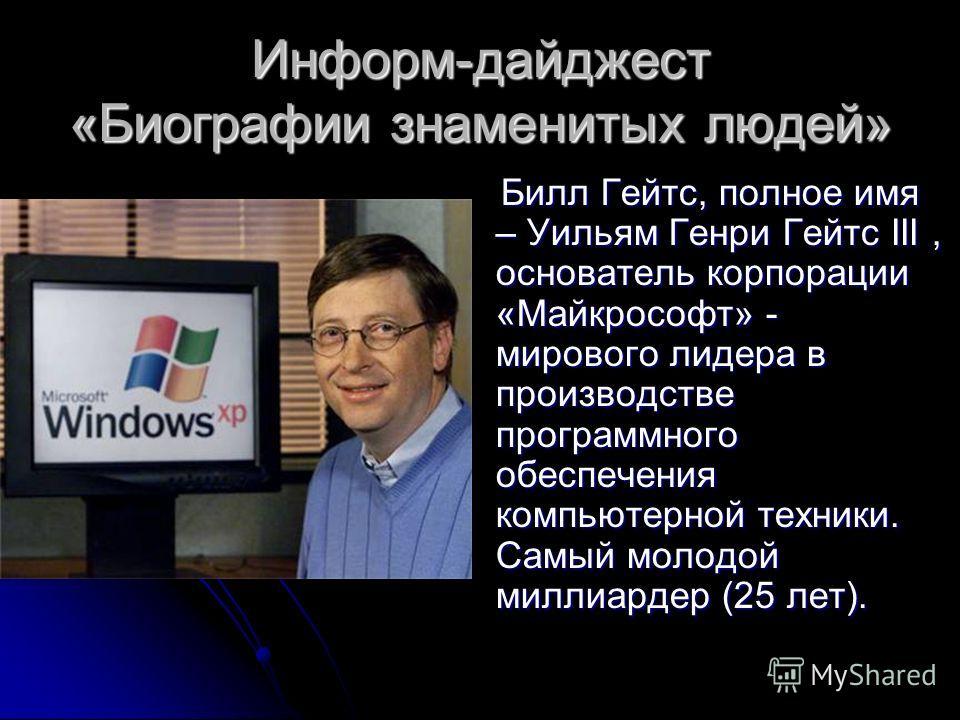 Информ-дайджест «Биографии знаменитых людей» Билл Гейтс, полное имя – Уильям Генри Гейтс III, основатель корпорации «Майкрософт» - мирового лидера в производстве программного обеспечения компьютерной техники. Самый молодой миллиардер (25 лет). Билл Г