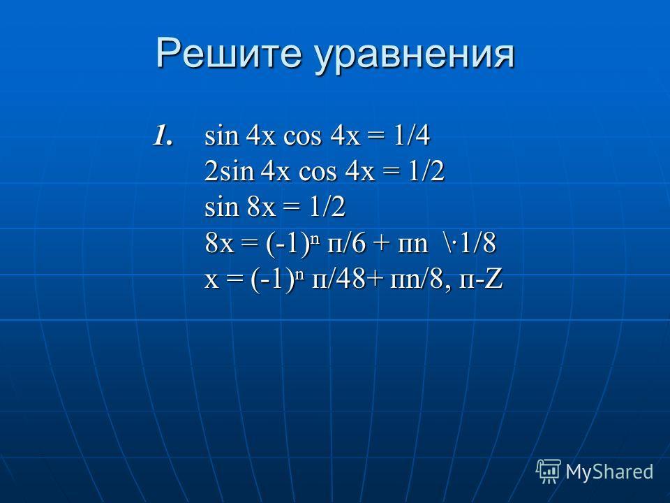 Решите уравнения 1. sin 4x cos 4x = 1/4 2sin 4x cos 4x = 1/2 sin 8x = 1/2 8x = (-1) п/6 + пn \·1/8 x = (-1) п/48+ пn/8, п-Z