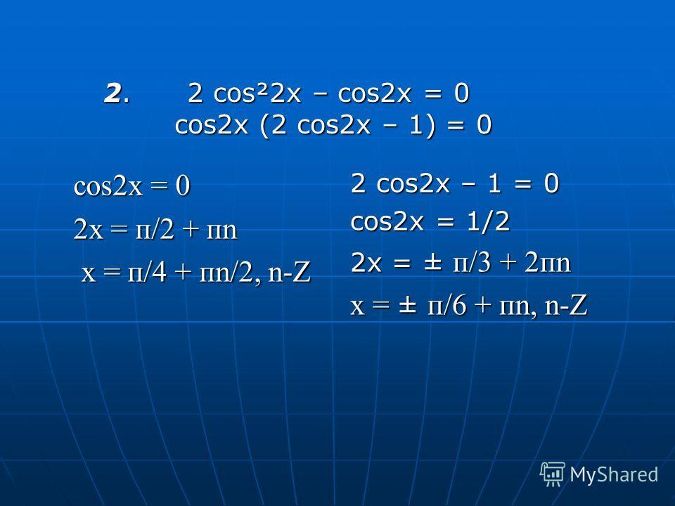 cos2x = 0 2x = п/2 + пn x = п/4 + пn/2, n-Z 2 cos2x – 1 = 0 cos2x = 1/2 2x = ± п/3 + 2пn x = ± п/6 + пn, n-Z 2. 2 cos²2x – cos2x = 0 cos2x (2 cos2x – 1) = 0