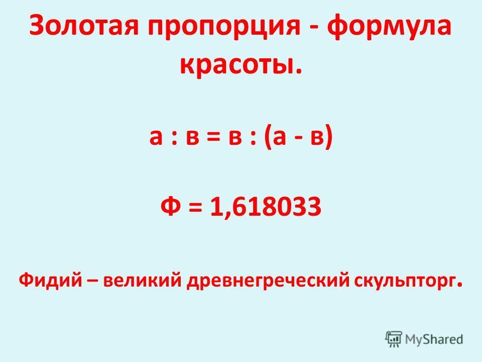 Золотая пропорция - формула красоты. а : в = в : (а - в) Ф = 1,618033 Фидий – великий древнегреческий скульпторг.