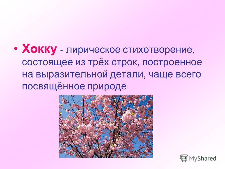 Хокку - лирическое стихотворение, состоящее из трёх строк, построенное на выразительной детали, чаще всего посвящённое природе
