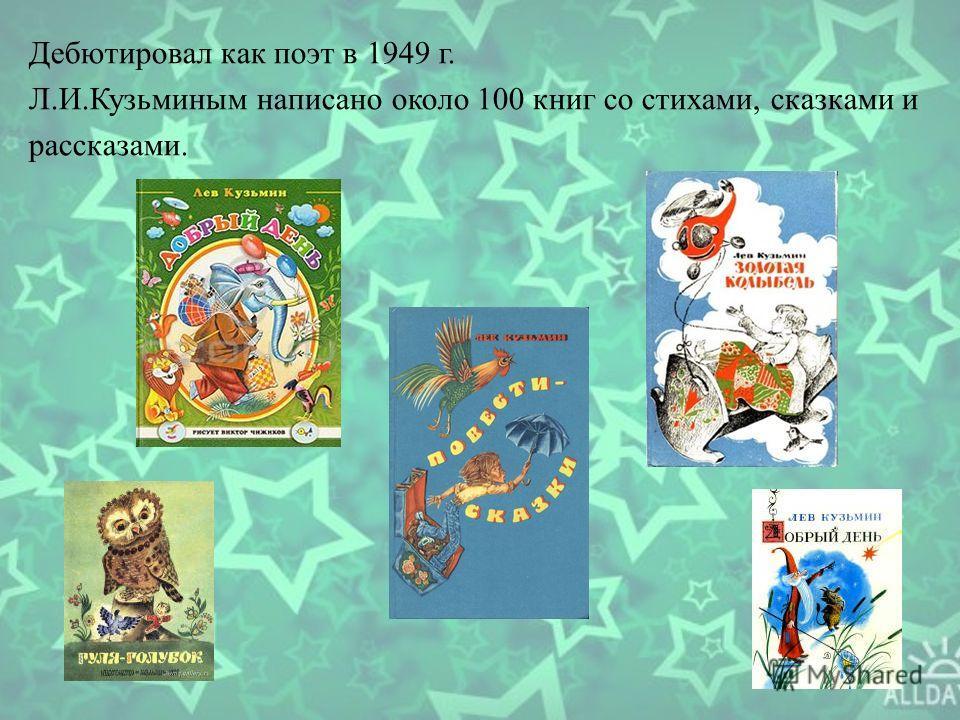 Дебютировал как поэт в 1949 г. Л.И.Кузьминым написано около 100 книг со стихами, сказками и рассказами.