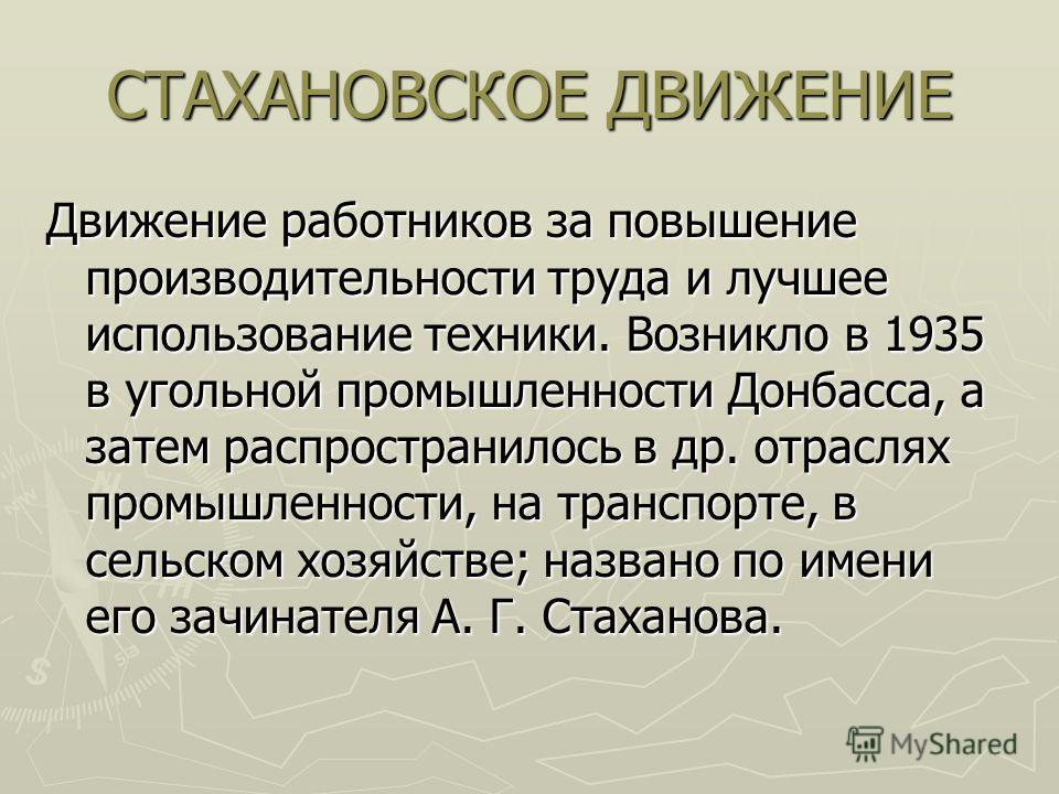 СТАХАНОВСКОЕ ДВИЖЕНИЕ Движение работников за повышение производительности труда и лучшее использование техники. Возникло в 1935 в угольной промышленности Донбасса, а затем распространилось в др. отраслях промышленности, на транспорте, в сельском хозя