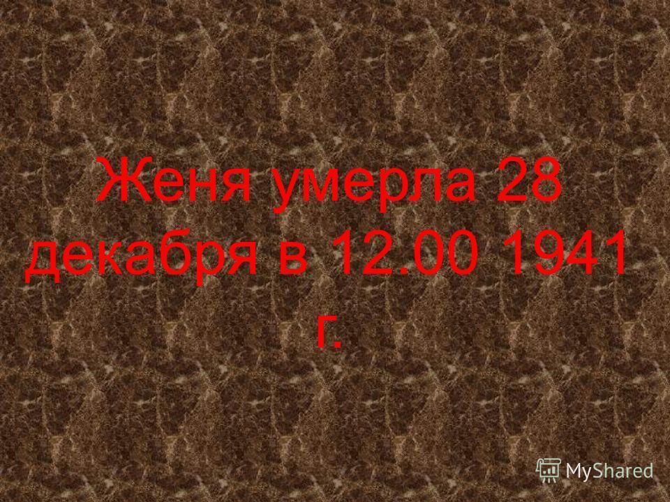 Женя умерла 28 декабря в 12.00 1941 г.