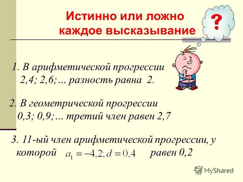 Истинно или ложно каждое высказывание 1. В арифметической прогрессии 2,4; 2,6;… разность равна 2. 2. В геометрической прогрессии 0,3; 0,9;… третий член равен 2,7 3. 11-ый член арифметической прогрессии, у которой равен 0,2