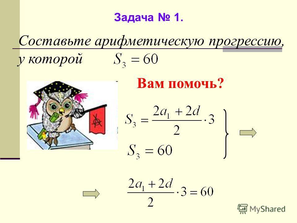 Задача 1. Составьте арифметическую прогрессию, у которой Вам помочь?