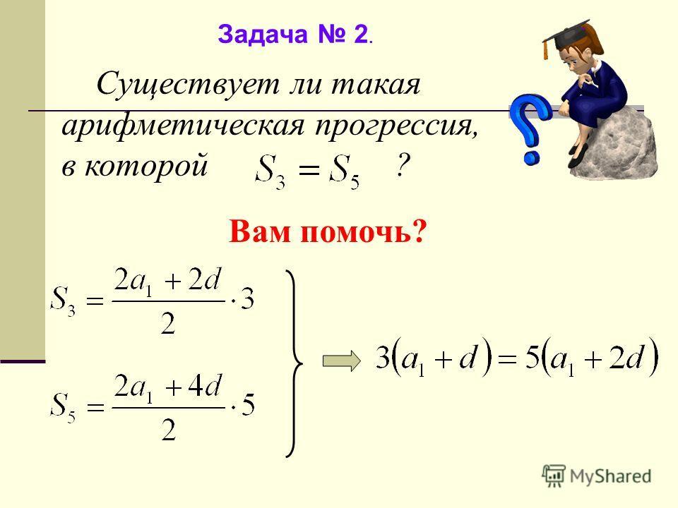 Задача 2. Существует ли такая арифметическая прогрессия, в которой ? Вам помочь?