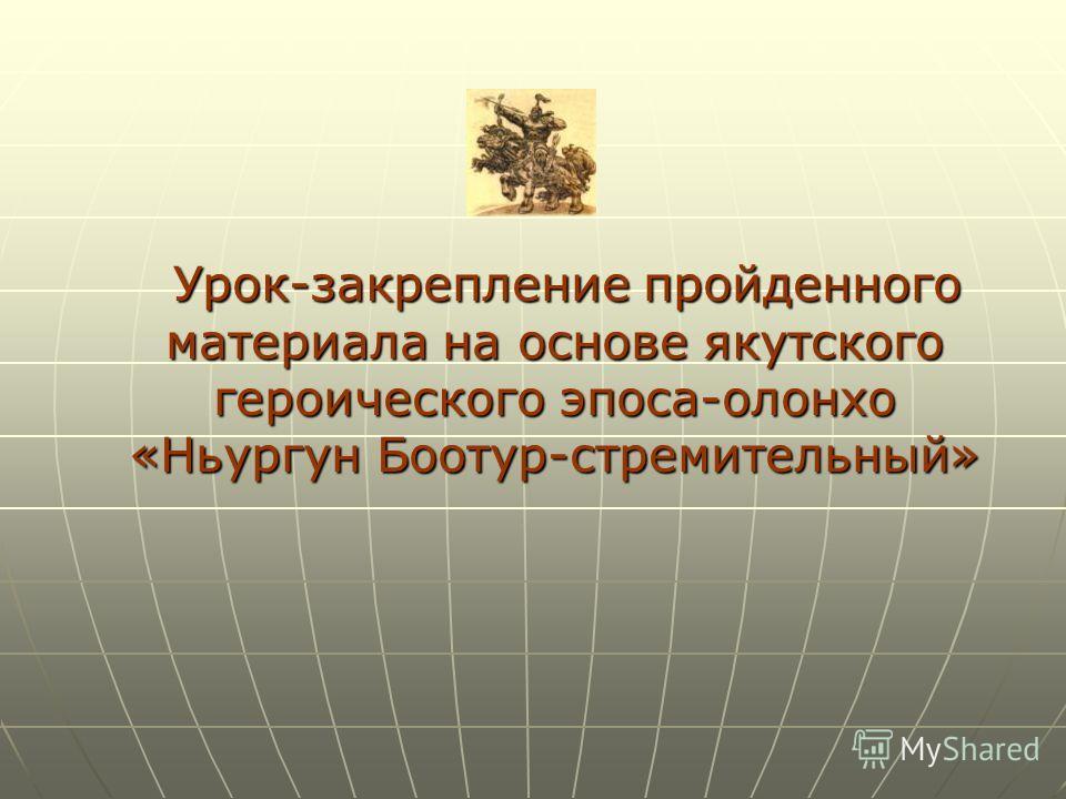 Урок-закрепление пройденного материала на основе якутского героического эпоса-олонхо «Ньургун Боотур-стремительный» Урок-закрепление пройденного материала на основе якутского героического эпоса-олонхо «Ньургун Боотур-стремительный»