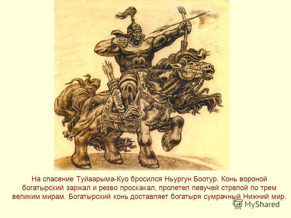 На спасение Туйаарыма-Куо бросился Ньургун Боотур. Конь вороной богатырский заржал и резво проскакал, пролетел певучей стрелой по трем великим мирам. Богатырский конь доставляет богатыря сумрачный Нижний мир.