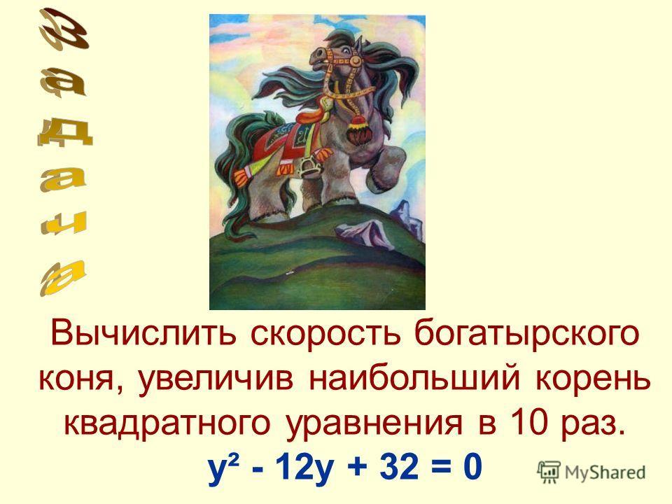 Вычислить скорость богатырского коня, увеличив наибольший корень квадратного уравнения в 10 раз. у² - 12у + 32 = 0