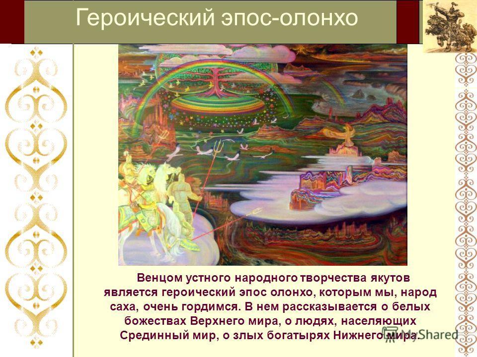 Героический эпос-олонхо Венцом устного народного творчества якутов является героический эпос олонхо, которым мы, народ саха, очень гордимся. В нем рассказывается о белых божествах Верхнего мира, о людях, населяющих Срединный мир, о злых богатырях Ниж