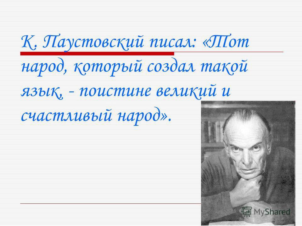 К. Паустовский писал: «Тот народ, который создал такой язык, - поистине великий и счастливый народ».