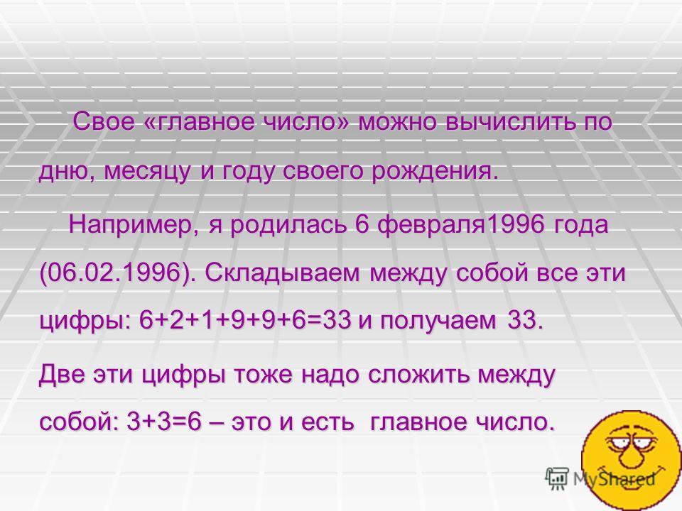 Свое «главное число» можно вычислить по дню, месяцу и году своего рождения. Свое «главное число» можно вычислить по дню, месяцу и году своего рождения. Например, я родилась 6 февраля1996 года (06.02.1996). Складываем между собой все эти цифры: 6+2+1+