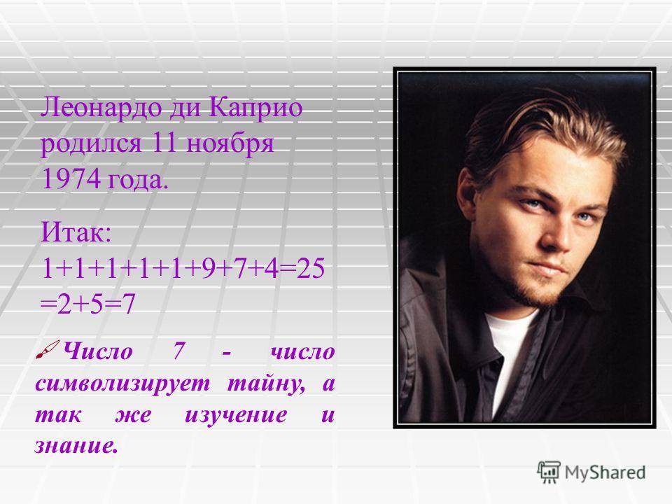 Леонардо ди Каприо родился 11 ноября 1974 года. Итак: 1+1+1+1+1+9+7+4=25 =2+5=7 Число 7 - число символизирует тайну, а так же изучение и знание.