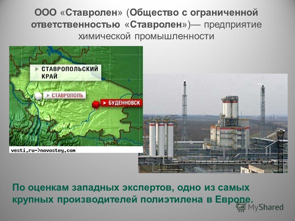 ООО «Ставролен» (Общество с ограниченной ответственностью «Ставролен») предприятие химической промышленности По оценкам западных экспертов, одно из самых крупных производителей полиэтилена в Европе.