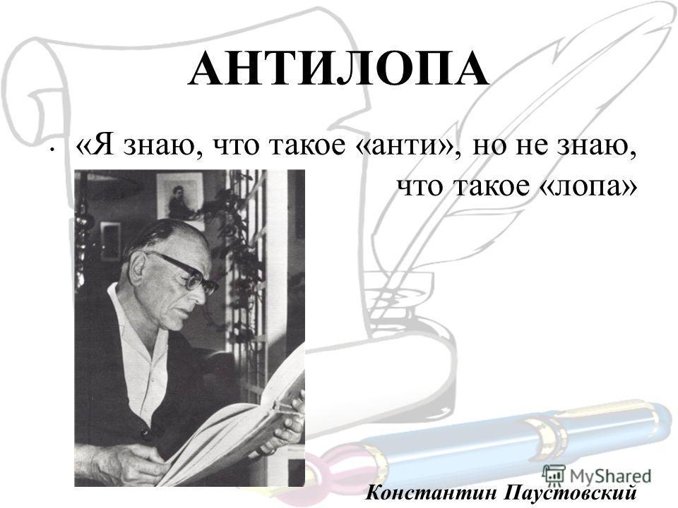 АНТИЛОПА «Я знаю, что такое «анти», но не знаю, что такое «лопа» Константин Паустовский