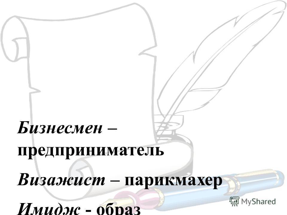 Бизнесмен – предприниматель Визажист – парикмахер Имидж - образ Презентация – представление Бухгалтер - счетовод Компьютер – компьютерщик Клик- кликну, кликнешь